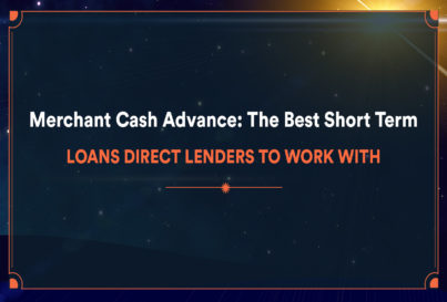 Merchant Cash Advance: The Best Short Term Loans Direct Lenders to Work With